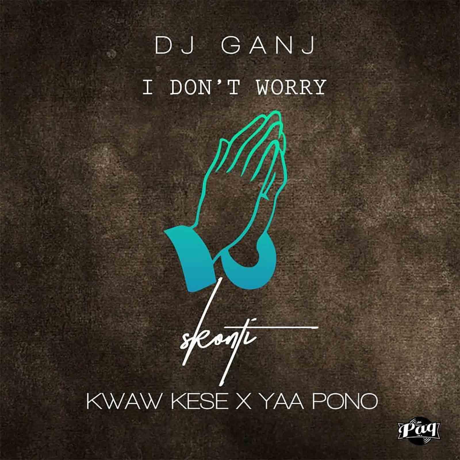 I Don't Worry by Skonti feat. DJ Ganj, Kwaw Kese & Yaa Pono