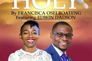 Audio: Holy by Francisca Osei Boateng feat. Pst Edwin Dadson