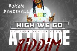 Audio: High We Go (Attitude Riddim) by Bukom Dancehall
